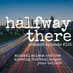 Michael Malcom and How Knowing God Challenges Your Beliefs
