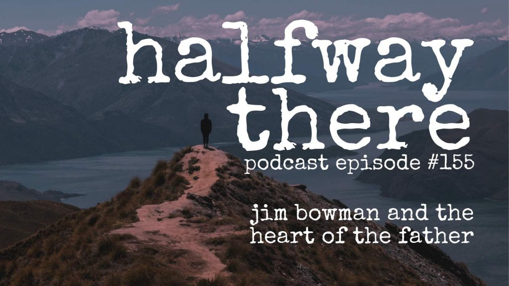155: Jim Bowman And The Heart Of The Father Halfway There