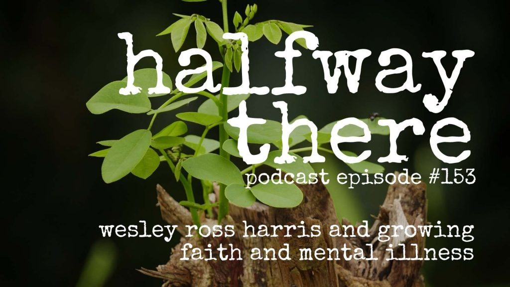 153: Wesley Ross Harris And Growing Faith And Mental Illness Halfway